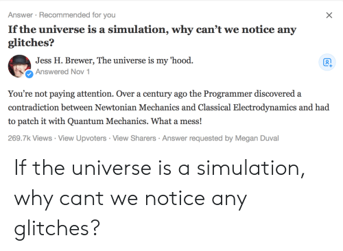 simulation: Answer Recommended for you  If the universe is a simulation, why can't we notice any  glitches?  Jess H. Brewer, The universe is my hood.  Ổ Answered Nov 1  You're not paying attention. Over a century ago the Programmer discovered a  contradiction between Newtonian Mechanics and Classical Electrodynamics and had  to patch it with Quantum Mechanics. What a mess!  269.7k Views View Upvoters View Sharers Answer requested by Megan Duval If the universe is a simulation, why cant we notice any glitches?