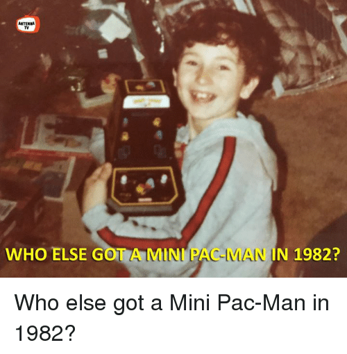 antenna: ANTENNA  WHO ELSE G  A MINI P  N 1982? Who else got a Mini Pac-Man in 1982?