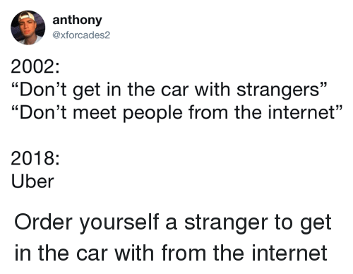 """Dank, Internet, and Uber: anthony  axforcades2  2002:  """"Don't get in the car with strangers""""  """"Don't meet people from the internet""""  23  2018:  Uber Order yourself a stranger to get in the car with from the internet"""