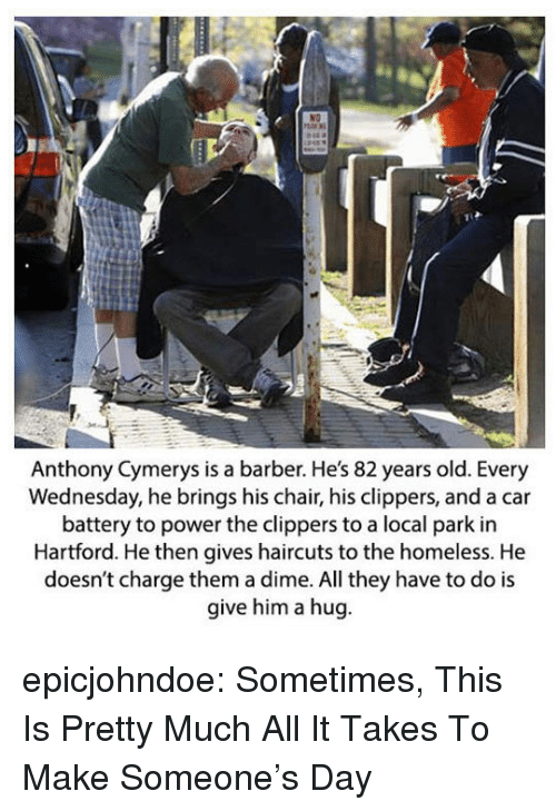 Barber, Homeless, and Tumblr: Anthony Cymerys is a barber. He's 82 years old. Every  Wednesday, he brings his chair, his clippers, and a car  battery to power the clippers to a local park in  Hartford. He then gives haircuts to the homeless. He  doesn't charge them a dime. All they have to do is  give him a hug epicjohndoe:  Sometimes, This Is Pretty Much All It Takes To Make Someone's Day