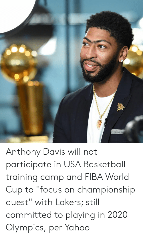 "Basketball, Los Angeles Lakers, and Anthony Davis: Anthony Davis will not participate in USA Basketball training camp and FIBA World Cup to ""focus on championship quest"" with Lakers; still committed to playing in 2020 Olympics, per Yahoo"