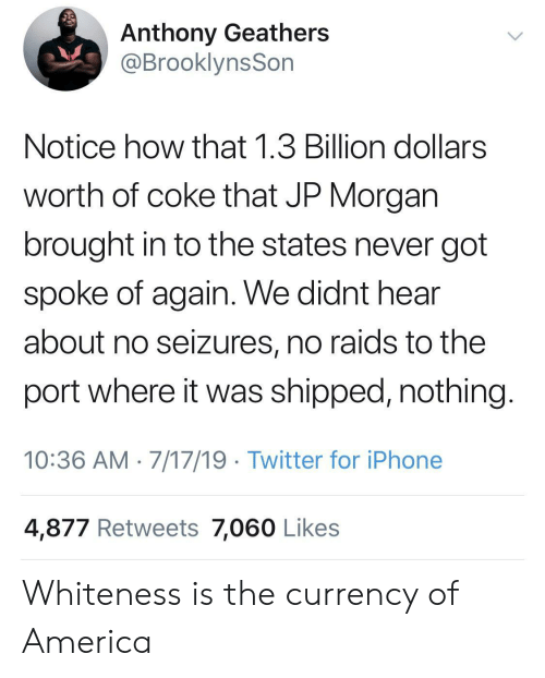 America, Iphone, and Twitter: Anthony Geathers  @BrooklynsSon  Notice how that 1.3 Billion dollars  worth of coke that JP Morgan  brought in to the states never got  spoke of again. We didnt hear  about no seizures, no raids to the  port where it was shipped, nothing  10:36 AM 7/17/19 Twitter for iPhone  4,877 Retweets 7,060 Likes Whiteness is the currency of America