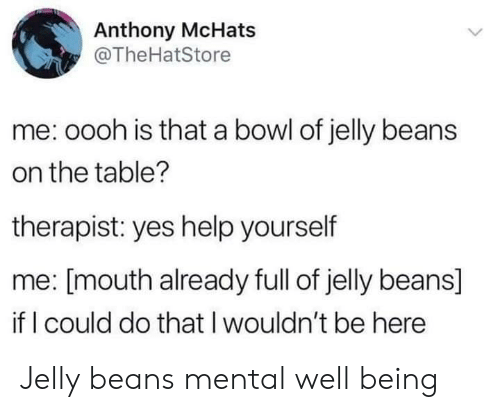 jelly: Anthony McHats  @TheHatStore  me: oooh is that a bowl of jelly beans  on the table?  therapist: yes help yourself  me: [mouth already full of jelly beans]  if I could do that I wouldn't be here Jelly beans mental well being
