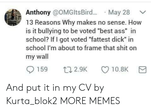 "fattest: Anthony @OMGltsBir.. May 28  13 Reasons Why makes no sense. How  is it bullying to be voted ""best ass"" in  school? If I got voted ""fattest dick"" in  school I'm about to frame that shit on  my wall  159  10.8K  t12.9K And put it in my CV by Kurta_blok2 MORE MEMES"