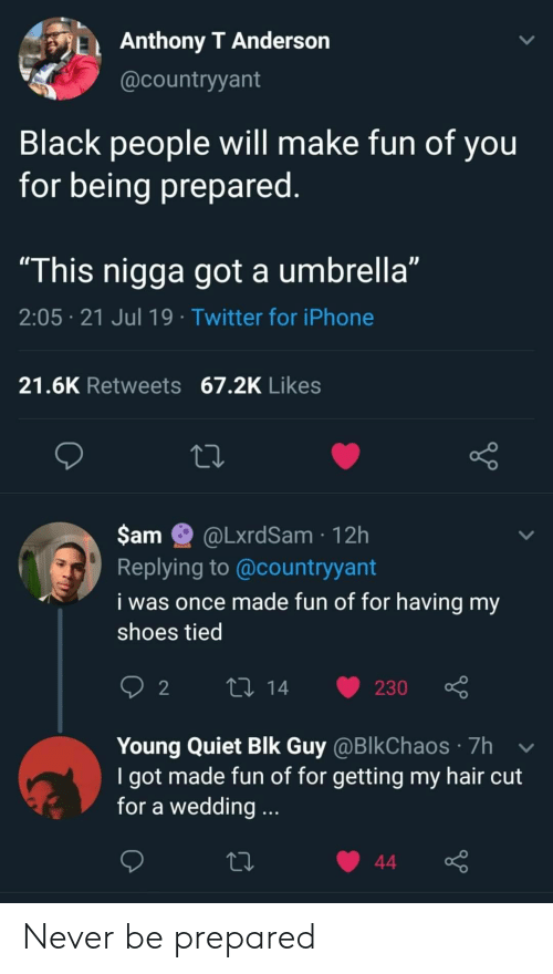 """Iphone, Shoes, and Twitter: Anthony T Anderson  @countryyant  Black people will make fun of you  for being prepared.  """"This nigga got a umbrella""""  2:05 21 Jul 19 Twitter for iPhone  21.6K Retweets 67.2K Likes  $am  @LxrdSam 12h  Replying to @countryyant  i was once made fun of for having my  shoes tied  L 14  2  230  Young Quiet Blk Guy @BlkChaos 7h  I got made fun of for getting my hair cut  for a wedding...  44 Never be prepared"""