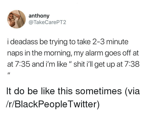 """AT-AT: anthony  @TakeCarePT2  i deadass be trying to take 2-3 minute  naps in the morning, my alarm goes off at  at 7:35 and i'm like """" shit i'll get up at 7:38 It do be like this sometimes (via /r/BlackPeopleTwitter)"""