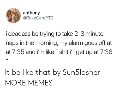 """AT-AT: anthony  @TakeCarePT2  i deadass be trying to take 2-3 minute  naps in the morning, my alarm goes off at  at 7:35 and i'm like """" shit i'll get up at 7:38 It be like that by Sun5lasher MORE MEMES"""