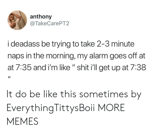 """AT-AT: anthony  @TakeCarePT2  i deadass be trying to take 2-3 minute  naps in the morning, my alarm goes off at  at 7:35 and i'm like """" shit i'll get up at 7:38 It do be like this sometimes by EverythingTittysBoii MORE MEMES"""