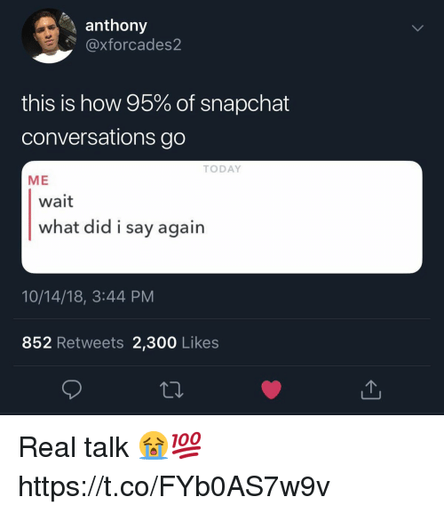 Snapchat, Today, and How: anthony  @xforcades2  this is how 95% of snapchat  conversations go  TODAY  ME  wait  what did i say agairn  10/14/18, 3:44 PM  852 Retweets 2,300 Likes Real talk 😭💯 https://t.co/FYb0AS7w9v