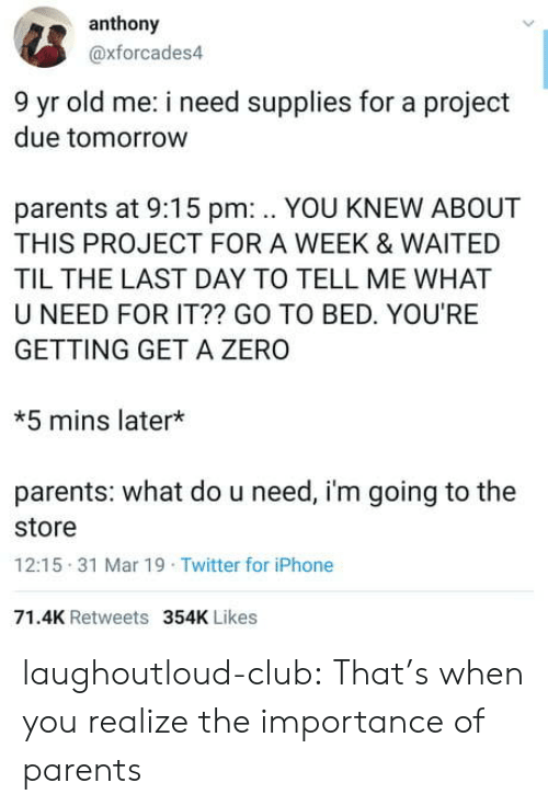 Club, Iphone, and Parents: anthony  @xforcades4  9 yr old me: i need supplies for a project  due tomorrow  parents at 9:15 pm: .. YOU KNEW ABOUT  THIS PROJECT FOR A WEEK & WAITED  TIL THE LAST DAY TO TELL ME WHAT  U NEED FOR IT?? GO TO BED. YOU'RE  GETTING GET A ZERO  *5 mins later*  parents: what do u need, i'm going to the  store  12:15 31 Mar 19 Twitter for iPhone  71.4K Retweets  354K Likes laughoutloud-club:  That's when you realize the importance of parents