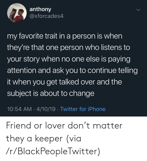 Blackpeopletwitter, Iphone, and Twitter: anthony  @xforcades4  my favorite trait in a person is when  they're that one person who listens to  your story when no one else is paying  attention and ask you to continue telling  it when you get talked over and the  subject is about to change  10:54 AM 4/10/19 Twitter for iPhone Friend or lover don't matter they a keeper (via /r/BlackPeopleTwitter)