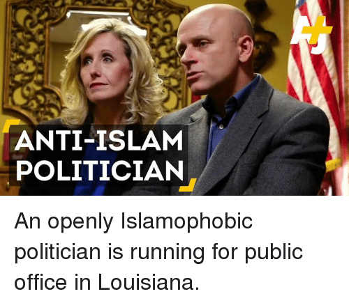 Anti Islam: ANTI-ISLAM  POLITICIAN An openly Islamophobic politician is running for public office in Louisiana.