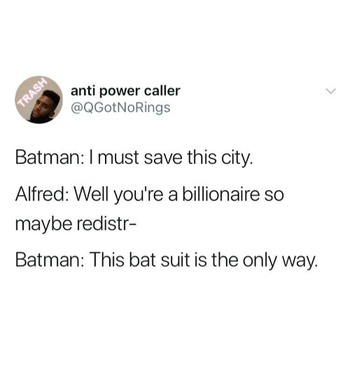 Batman, Power, and Girl Memes: anti power caller  @QGotNoRings  Batman: I must save this city.  Alfred: Well you're a billionaire so  maybe redistr-  Batman: This bat suit is the only way.
