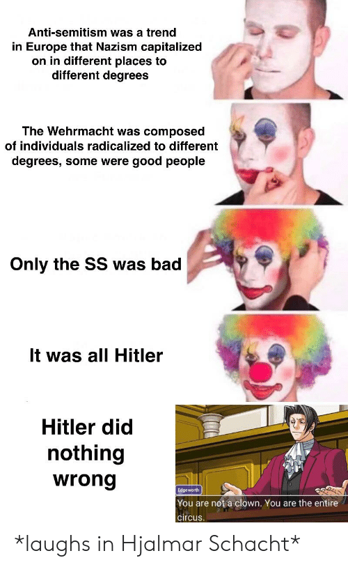 radicalized: Anti-semitism was a trend  in Europe that Nazism capitalized  on in different places to  different degrees  The Wehrmacht was composed  of individuals radicalized to different  degrees, some were good people  Only the SS was bad  It was all Hitler  Hitler did  nothing  wrong  Edgeworth  You are not a clown. You are the entire  circus *laughs in Hjalmar Schacht*