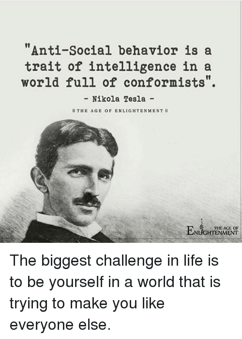 """Nikola Tesla: """"Anti-Social behavior is a  trait of intelligence in a  world full of conformists"""".  - Nikola Tesla -  II THE AGE OF ENLIGHTENMENT II  THE AGE OF  NLIGHTENMENT The biggest challenge in life is to be yourself in a world that is trying to make you like everyone else."""