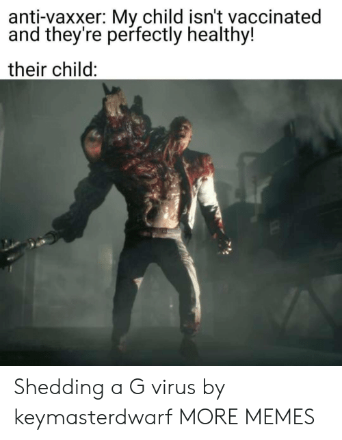 shedding: anti-vaxxer: My child isn't vaccinated  and they're perfectly healthy!  their child: Shedding a G virus by keymasterdwarf MORE MEMES