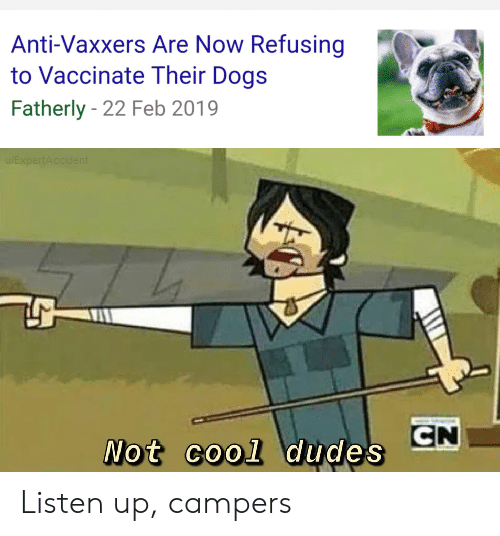 Anti Vaxxers: Anti-Vaxxers Are Now Refusing  to Vaccinate Their Dogs  Fatherly 22 Feb 2019  EXpertAccident  CN  Not cool dudes Listen up, campers