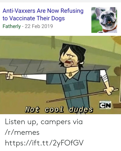Anti Vaxxers: Anti-Vaxxers Are Now Refusing  to Vaccinate Their Dogs  Fatherly 22 Feb 2019  EXpertAccident  CN  Not cool dudes Listen up, campers via /r/memes https://ift.tt/2yFOfGV