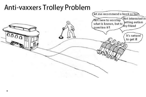 trolleys: Anti-vaxxers Trolley Problem  t me recommend a book or two  ot here to worship  uestion it!!  ot interested in  what is known, but to )etting autism  y friend  It's natura  to get ill .