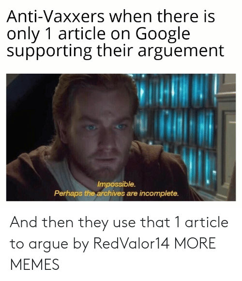 Anti Vaxxers: Anti-Vaxxers when there is  only 1 article on Google  supporting their arguement  Impossible.  Perhaps the archives are incomplete. And then they use that 1 article to argue by RedValor14 MORE MEMES