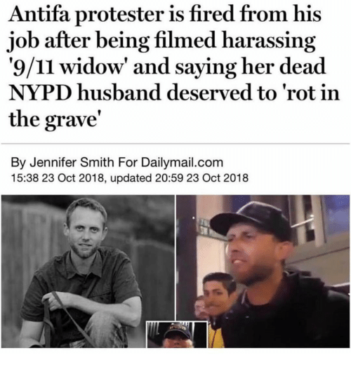 9/11, Memes, and Nypd: Antifa protester is fired from his  job after being filmed harassing  '9/11 widow' and saying her dead  NYPD husband deserved to 'rot in  the grave'  By Jennifer Smith For Dailymail.com  15:38 23 Oct 2018, updated 20:59 23 Oct 2018