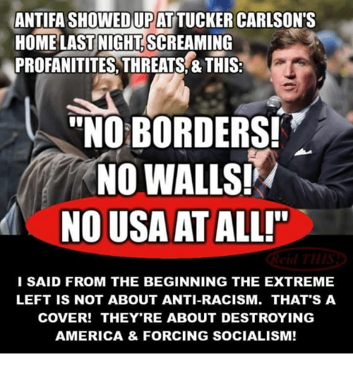 "America, Memes, and Racism: ANTIFA SHOWEDUPAT TUCKER CARLSON'S  HOME LAST NIGHT.SCREAMING  PROFANITITES, THREATS,&THIS:  ""NO BORDERS!  NO WALLS!  NO USA AT ALLI""  I SAID FROM THE BEGINNING THE EXTREME  LEFT IS NOT ABOUT ANTI-RACISM. THAT'S A  COVER! THEY'RE ABOUT DESTROYING  AMERICA & FORCING SOCIALISM!"