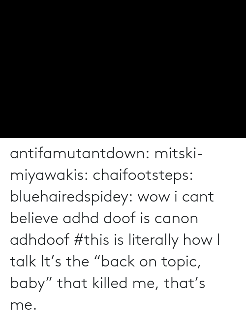 "Tagged: antifamutantdown:  mitski-miyawakis:  chaifootsteps:  bluehairedspidey:  wow i cant believe adhd doof is canon adhdoof    #this is literally how I talk        It's the ""back on topic, baby"" that killed me, that's me."
