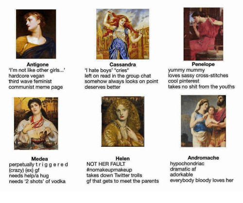 """Af, Crazy, and Girls: Antigone  Cassandra  Penelope  I'm not like other girls..  hardcore vegan  third wave feminist  communist meme page  I hate boys' """"cries*  left on read in the group chat  somehow always looks on point  deserves better  yummy mummy  loves sassy cross-stitches  cool pinterest  takes no shit from the youth:s  Medea  Helen  Andromache  perpetually triggered  (crazy) (ex) gf  needs help/a hug  needs 2 shots' of vodka  NOT HER FAULT  #nomakeupmakeup  takes down Twitter trolls  gf that gets to meet the parents  hypochondriac  dramatic af  adorkable  everybody bloody loves her"""