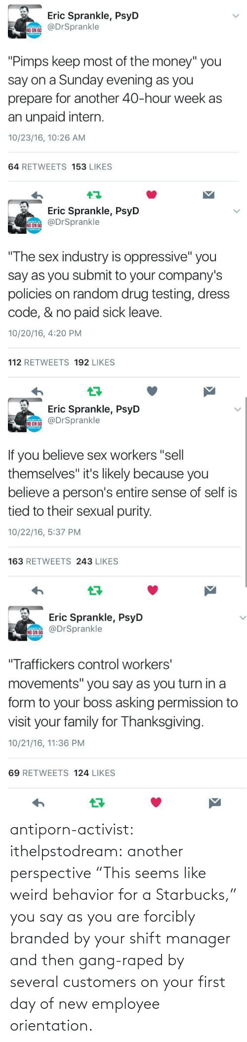 "weird: antiporn-activist:  ithelpstodream: another perspective ""This seems like weird behavior for a Starbucks,"" you say as you are forcibly branded by your shift manager and then gang-raped by several customers on your first day of new employee orientation."