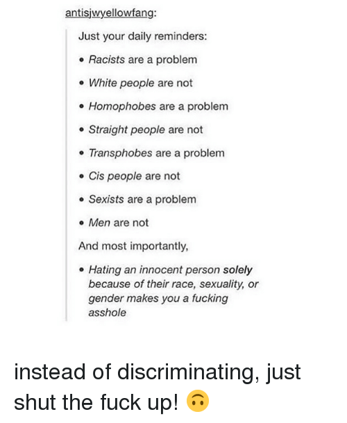 reminders: antisjwyellowfang:  Just your daily reminders:  . Racists are a problem  e White people are not  e Homophobes are a problem  e Straight people are not  Transphobes are a problem  e Cis people are not  e Sexists are a problem  e Men are not  And most importantly,  . Hating an innocent person solely  because of their race, sexuality, or  gender makes you a fucking  asshole instead of discriminating, just shut the fuck up! 🙃
