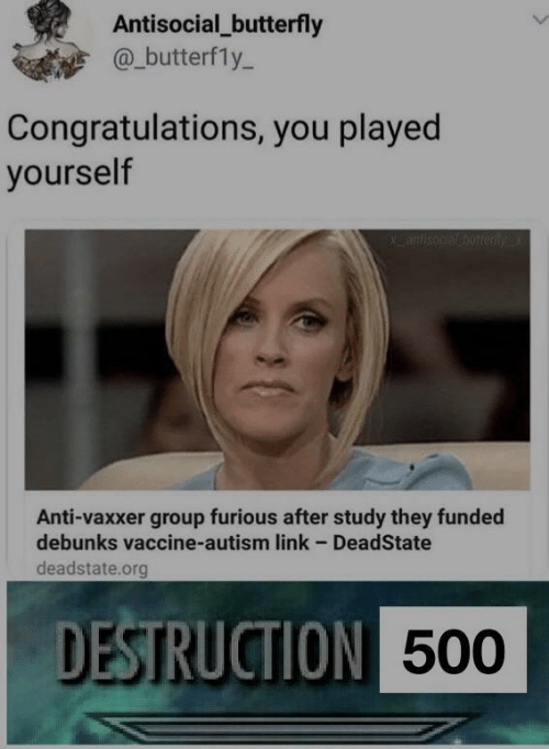 Antisocial: Antisocial_butterfly  @_butterfly-  Congratulations, you played  yourself  Anti-vaxxer group furious after study they funded  debunks vaccine-autism link - DeadState  deadstate.org  DESTRUCTION  500