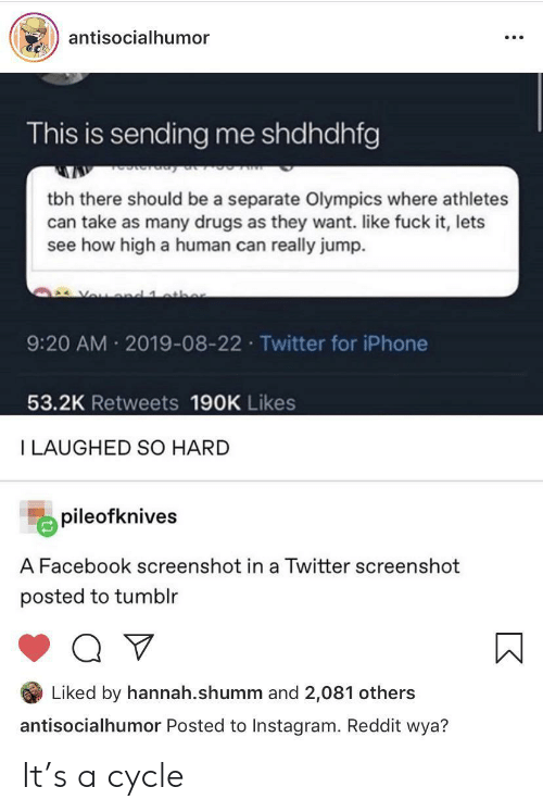 Wya: antisocialhumor  This is sending me shdhdhfg  tbh there should be a separate Olympics where athletes  can take as many drugs as they want. like fuck it, lets  see how high a human can really jump.  Vou d 1 athe  9:20 AM 2019-08-22 Twitter for iPhone  53.2K Retweets 190K Likes  I LAUGHED SO HARD  pileofknives  A Facebook screenshot in a Twitter screenshot  posted to tumblr  Liked by hannah.shumm and 2,081 others  antisocialhumor Posted to Instagram. Reddit wya? It's a cycle