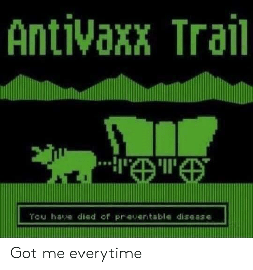 Got, Disease, and Everytime: Antivaxx Trail  Tou have died of preventable disease Got me everytime