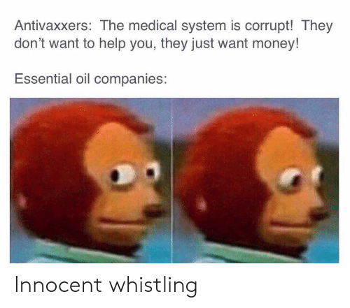 essential: Antivaxxers: The medical system is corrupt! They  don't want to help you, they just want money!  Essential oil companies: Innocent whistling