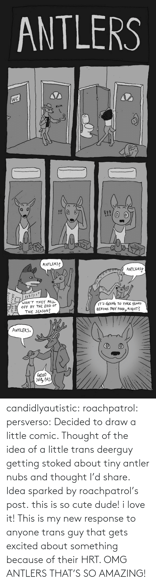 omg: ANTLERS  KLIK  ANTLERS  ANTLERSP  WON'T THEY FALL  OFF BY THE END OF  THE SEASON?  IT' GOING TO TAKE YEARS  BEFORE THEY FoRK, RIGHT?  ミ  ANTLERS  GOoD candidlyautistic: roachpatrol:  persverso:  Decided to draw a little comic. Thought of the idea of a little trans deerguy getting stoked about tiny antler nubs and thought I'd share. Idea sparked by roachpatrol's post.  this is so cute dude! i love it!  This is my new response to anyone trans guy that gets excited about something because of their HRT. OMG ANTLERS THAT'S SO AMAZING!