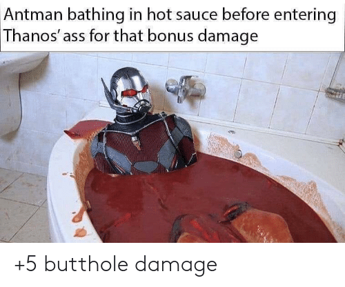 Hot Sauce: Antman bathing in hot sauce before entering  Thanos' ass for that bonus damage +5 butthole damage