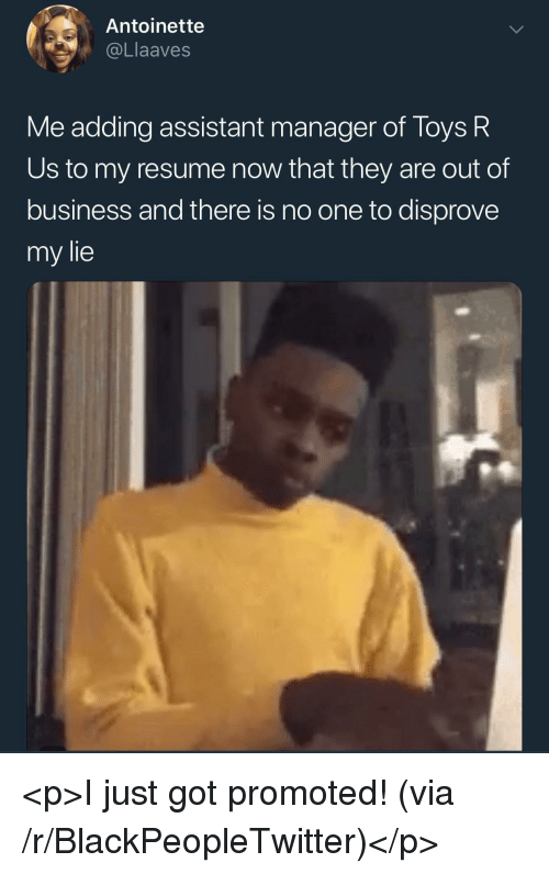 Blackpeopletwitter, Toys R Us, and Business: Antoinette  @Llaaves  Me adding assistant manager of Toys R  Us to my resume now that they are out of  business and there is no one to disprove  my lie <p>I just got promoted! (via /r/BlackPeopleTwitter)</p>