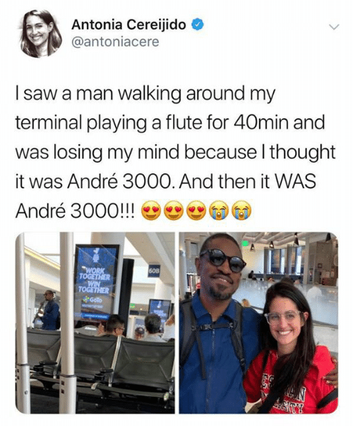 terminal: Antonia Cereijido  @antoniacere  I saw a man walking around my  terminal playinga flute for 40min and  was losing my mind because I thought  André 3000. And then it WAS  it  André 3000!!!  WORK  TOGETHER  WIN  TOGETHER  Goto  60B