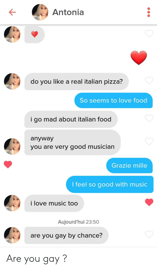 Food, Love, and Music: Antonia  do you like a real italian pizza?  So seems to love food  i go mad about italian food  anyway  you are very good musician  Grazie mille  I feel so good with music  i love music too  Aujourd'hui 23:50  are you gay by chance? Are you gay ?