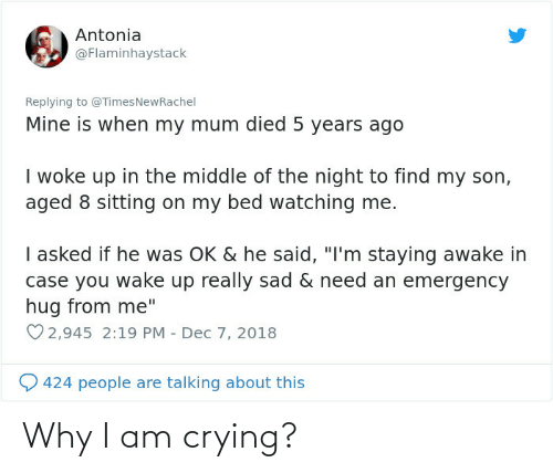"""Crying, The Middle, and Sad: Antonia  @Flaminhaystack  Replying to @TimesNewRachel  Mine is when my mum died 5 years ago  I woke up in the middle of the night to find my son,  aged 8 sitting on my bed watching me.  I asked if he was OK & he said, """"I'm staying awake in  case you wake up really sad & need an emergency  hug from me""""  O 2,945 2:19 PM - Dec 7, 2018  424 people are talking about this Why I am crying?"""