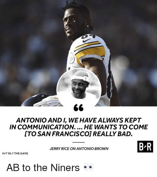 Bad, The Game, and Game: ANTONIO AND I, WE HAVE ALWAYS KEPT  IN COMMUNICATION.... HE WANTS TO COME  ITO SAN FRANCISCO] REALLY BAD.  B R  JERRY RICE ON ANTONIO BROWN  H/T 95.7 THE GAME AB to the Niners 👀