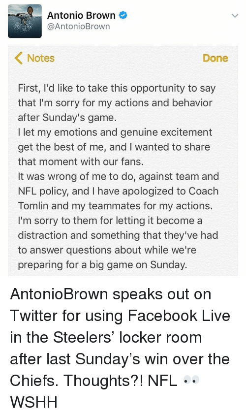 Memes, Wshh, and Chiefs: Antonio Brown  AntonioBrown  Notes  Done  First, I'd like to take this opportunity to say  that I'm sorry for my actions and behavior  after Sunday's game.  l let my emotions and genuine excitement  get the best of me, and I wanted to share  that moment with our fans.  It was wrong of me to do, against team and  NFL policy, and I have apologized to Coach  Tomlin and my teammates for my actions.  I'm sorry to them for letting it become a  distraction and something that they've had  to answer questions about while we're  preparing for a big game on Sunday. AntonioBrown speaks out on Twitter for using Facebook Live in the Steelers' locker room after last Sunday's win over the Chiefs. Thoughts?! NFL 👀 WSHH