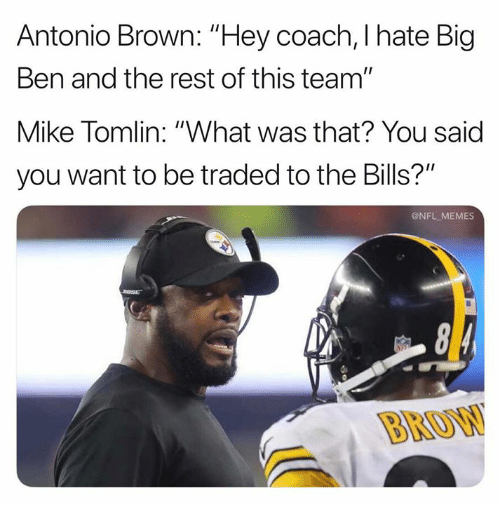 "Memes, Mike Tomlin, and Nfl: Antonio Brown: ""Hey coach, I hate Big  Ben and the rest of this team""  Mike Tomlin: ""What was that? You said  you want to be traded to the Bills?""  @NFL MEMES  BROW"