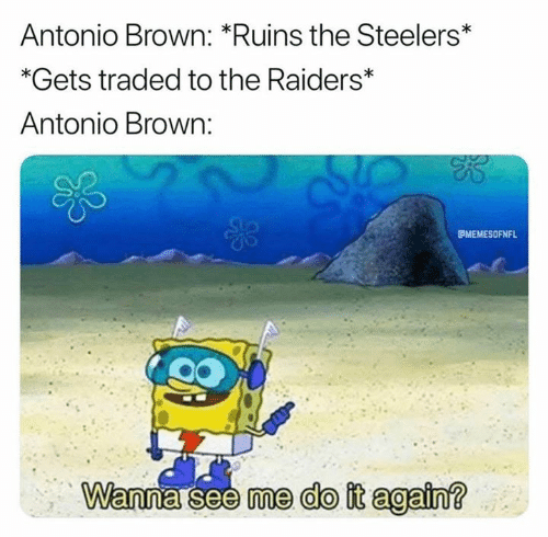 Traded: Antonio Brown: *Ruins the Steelers*  *Gets traded to the Raiders*  Antonio Brown:  MEMESOFNFL  Wanna see me do it again?