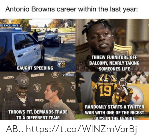 Speeding: Antonio Browns career within the last year:  2 EXCLUSIVE  THREW FURNITURE OFF  BALCONY, NEARLY TAKING  SOMEONES LIFE  ROKA  2  CAUGHT SPEEDING  RAIDERS  RAIDERS  13  DERS  RAIC  THROWS FIT, DEMANDS TRADE  TO A DIFFERENT TEAM  RANDOMLY STARTS A TWITTER  WAR WITH ONE OF THE NICEST  GUYS IN THE LEAGUE AB.. https://t.co/WlNZmVorBj