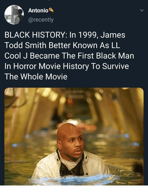 Black, Cool, and History: Antonio  @recently  BLACK HISTORY: In 1999, James  Todd Smith Better Known As LL  Cool J Became The First Black Man  In Horror Movie History lo SurVIve  The Whole Movie