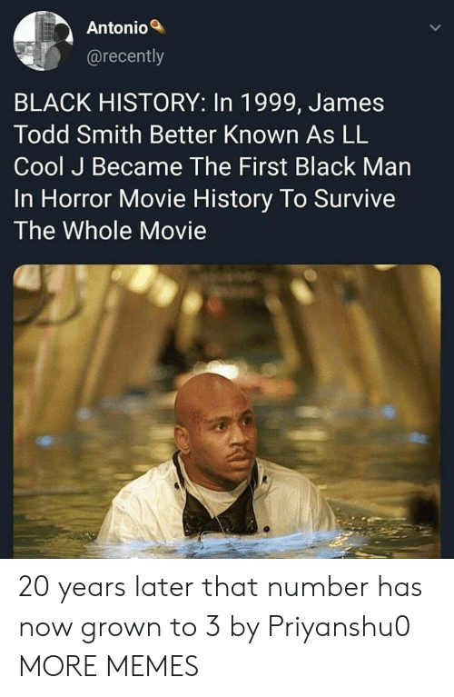 Dank, Memes, and Target: Antonio  @recently  BLACK HISTORY: In 1999, James  Todd Smith Better Known As LL  Cool J Became The First Black Man  In Horror Movie History To Survive  The Whole Movie 20 years later that number has now grown to 3 by Priyanshu0 MORE MEMES