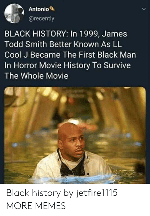 todd: Antonio  @recently  BLACK HISTORY: In 1999, James  Todd Smith Better Known As LL  Cool J Became The First Black Man  In Horror Movie History To Survive  The Whole Movie Black history by jetfire1115 MORE MEMES