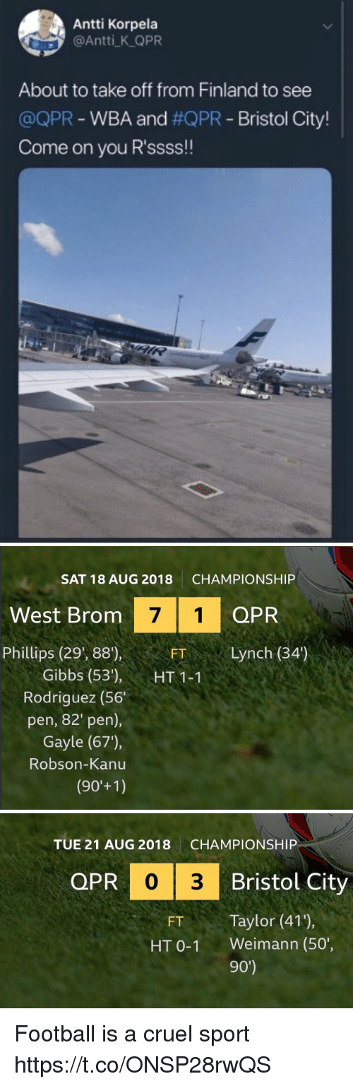 phillips: Antti Korpela  @Antti K QPR  About to take off from Finland to see  @QPR-WBA and #QPR-Bristol City!  Come on you R'ssss!!   SAT 18 AUG 2018  CHAMPIONSHIP  West Brom  7 1 QPR  Phillips (29', 88),  FTLynch (34')  Gibbs (53'), HT11  Rodriguez (56  pen, 82' pen),  Gayle (67),  Robson-Kanu   TUE 21 AUG 2018  CHAMPIONSHIP  QPR  PR 0 3  Bristol City  FT Taylor (41),  HT 0-1 Weimann (50',  90') Football is a cruel sport  https://t.co/ONSP28rwQS