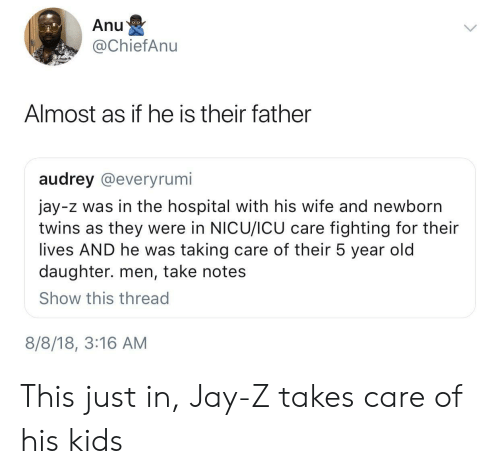 Jay, Jay Z, and Twins: Anu  @ChiefAnu  Almost as if he is their father  audrey @everyrumi  jay-z was in the hospital with his wife and newborn  twins as they were in NICU/ICU care fighting for their  lives AND he was taking care of their 5 year old  daughter. men, take notes  Show this thread  8/8/18, 3:16 AM This just in, Jay-Z takes care of his kids